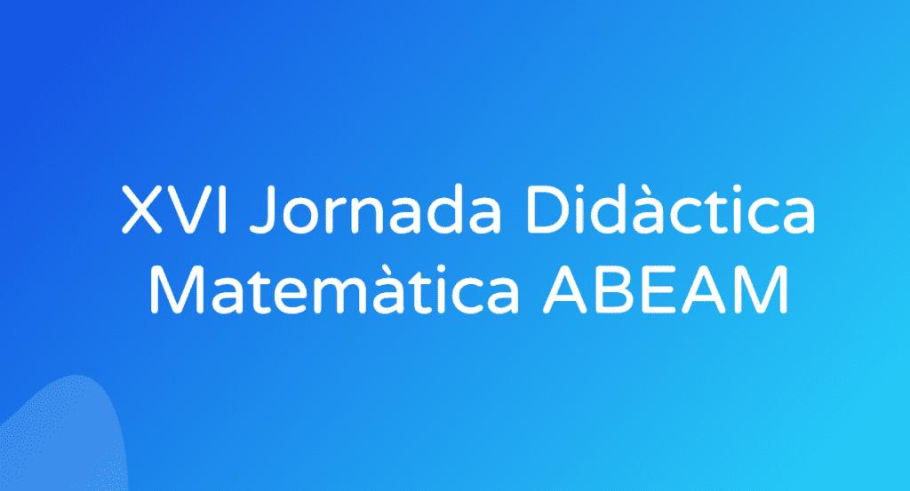 XVI Jornada Didàctica Matemàtica ABEAM