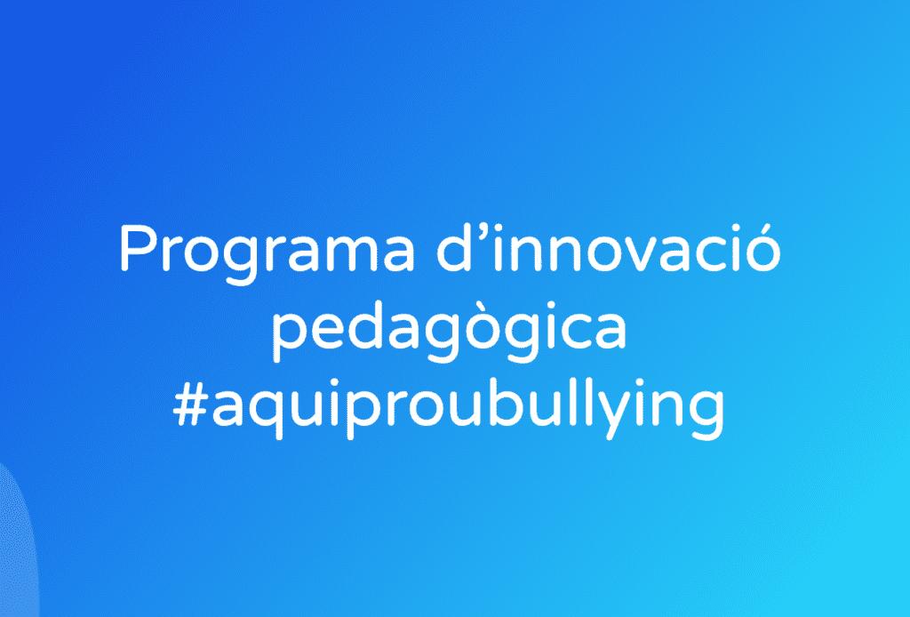 Programa d'innovació pedagògica #aquiproubullying