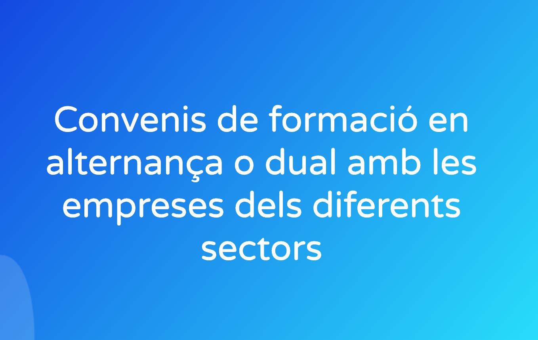 Convenis de formació en alternança o dual amb les empreses dels diferents sectors
